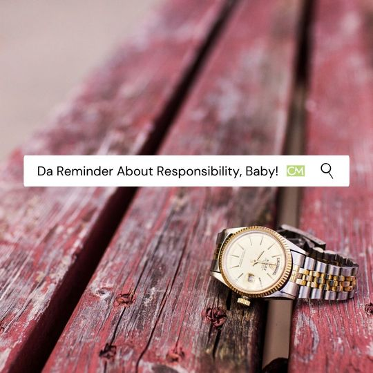 Da Reminder About Responsibility, Baby!